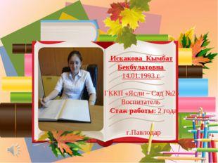 Искакова Кымбат Бекбулатовна 14.01.1993 г ГККП «Ясли – Сад №2» Воспитатель С