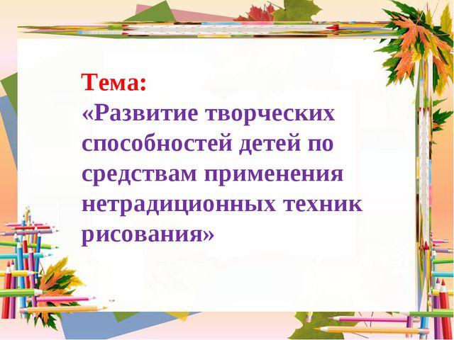 Тема: «Развитие творческих способностей детей по средствам применения нетради...