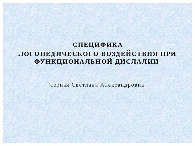 СПЕЦИФИКА ЛОГОПЕДИЧЕСКОГО ВОЗДЕЙСТВИЯ ПРИ ФУНКЦИОНАЛЬНОЙ ДИСЛАЛИИ Черная Св...