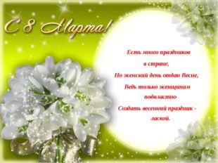 Есть много праздников в стране, Но женский день отдан Весне, Ведь только жен
