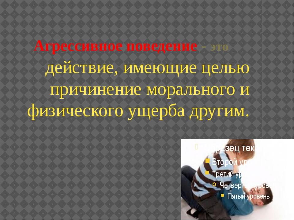Агрессивное поведение - это действие, имеющие целью причинение морального и ф...