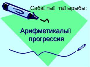 Сабақтың тақырыбы: Арифметикалық прогрессия