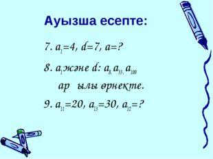 Ауызша есепте: 7. a1=4, d=7, a=? 8. a1 және d: a8, a33 , a100 арқылы өрнекте.