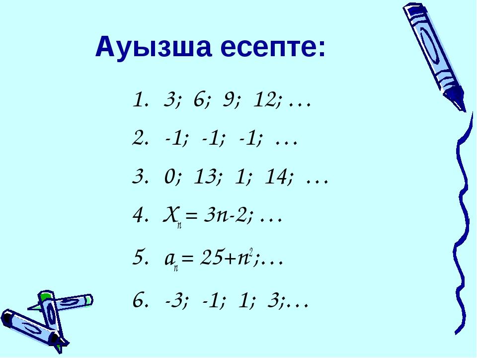 Ауызша есепте: 3; 6; 9; 12; … -1; -1; -1; … 0; 13; 1; 14; … Хn = 3n-2; … an =...