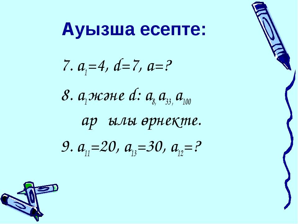 Ауызша есепте: 7. a1=4, d=7, a=? 8. a1 және d: a8, a33 , a100 арқылы өрнекте....
