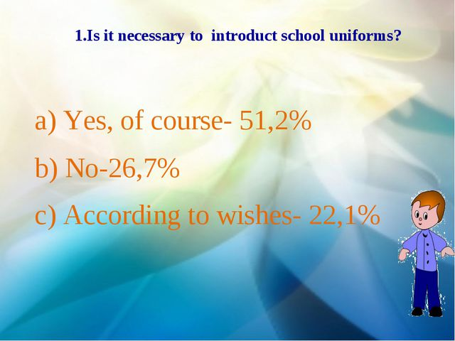 1.Is it necessary to introduct school uniforms? a) Yes, of course- 51,2% b) N...