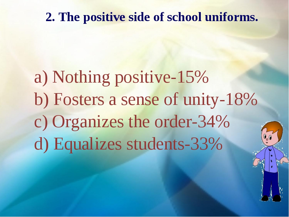 2. The positive side of school uniforms. a) Nothing positive-15% b) Fosters a...