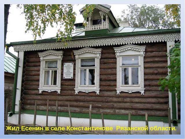 Жил Есенин в селе Константинове Рязанской области.