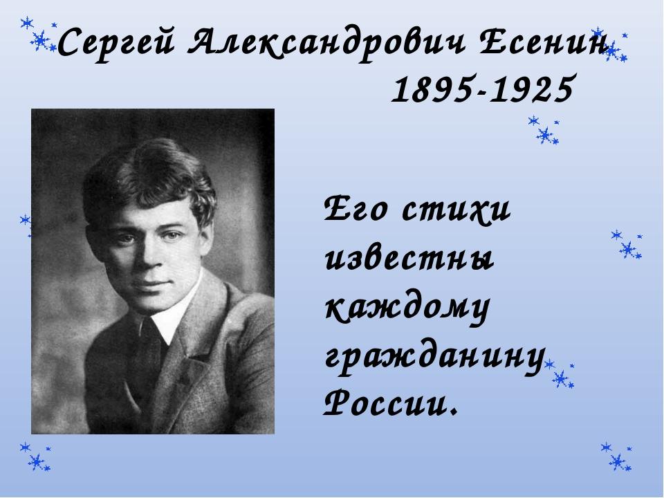 Сергей Александрович Есенин 1895-1925 Его стихи известны каждому гражданину...