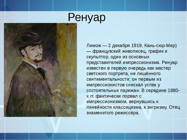 Ренуар Пьер Огю́ст Ренуа́р 25 февраля 1841, Лимож — 2 декабря 1919, Кань-сюр-...