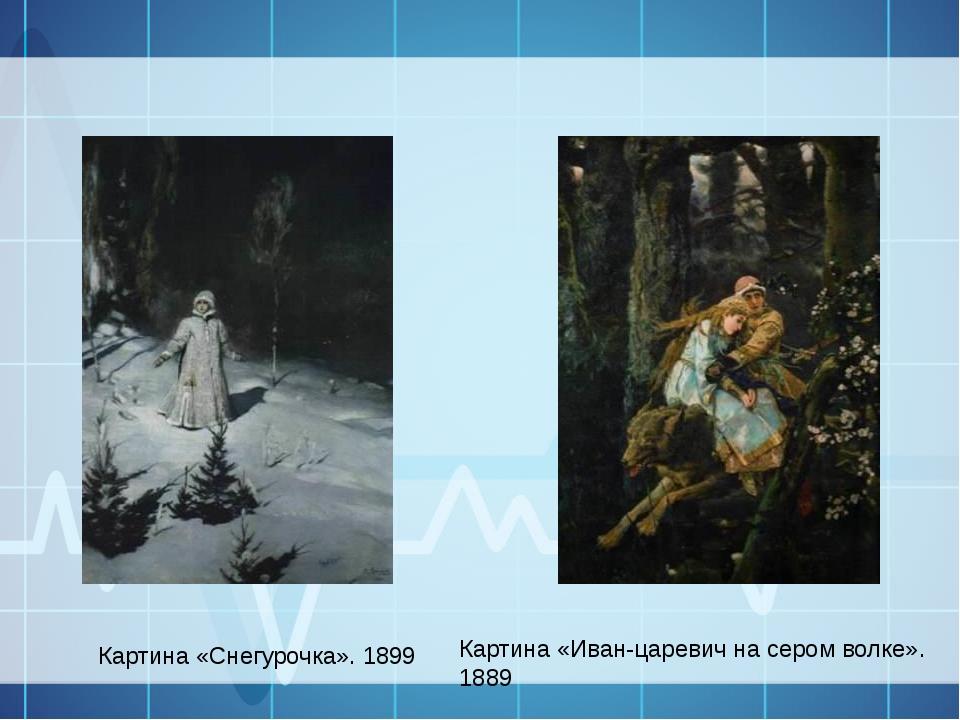 Картина «Иван-царевич на сером волке». 1889 Картина «Снегурочка». 1899