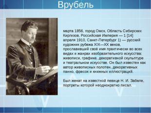 Врубель Михаи́л Алекса́ндрович Вру́бель (5 [17] марта 1856, город Омск, Облас