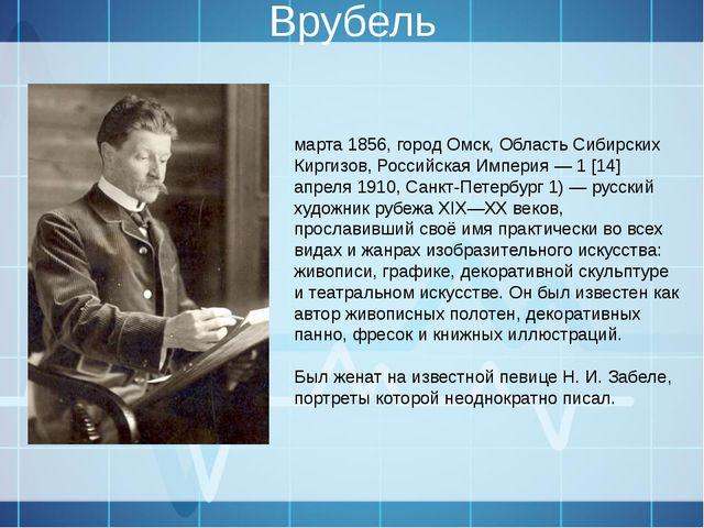 Врубель Михаи́л Алекса́ндрович Вру́бель (5 [17] марта 1856, город Омск, Облас...