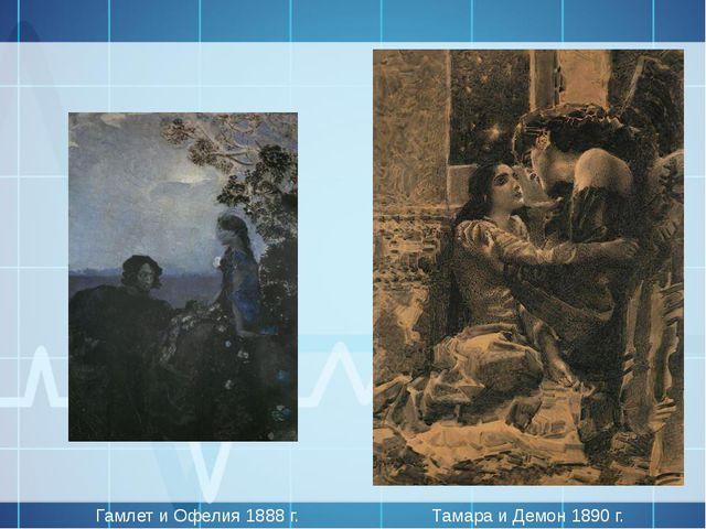 Тамара и Демон 1890 г. Гамлет и Офелия 1888 г.