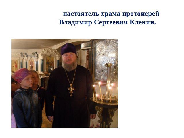 настоятель храма протоиерей Владимир Сергеевич Кленин.