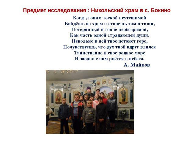 Предмет исследования : Никольский храм в с. Бокино Когда, гоним тоской неутеш...