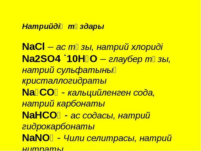 Натрийдің тұздары NaCl – ас тұзы, натрий хлориді Na2SO4 ˙10H₂O – глаубер тұзы...