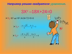 Например решаю квадратное уравнение. 3Х2 –18Х+24=0 D1=К2-ас=92-3•24=72=9>0 Х1