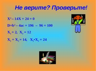 Х2 – 14Х + 24 = 0 D=b2 – 4ac = 196 – 96 = 100 X1 = 2, X2 = 12 X1 + X2 = 14, X