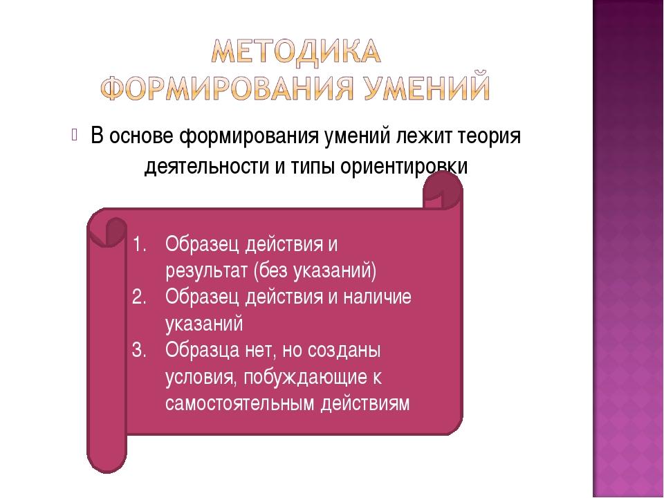 В основе формирования умений лежит теория деятельности и типы ориентировки Об...