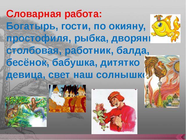 Словарная работа: Богатырь, гости, по окияну, простофиля, рыбка, дворянка сто...
