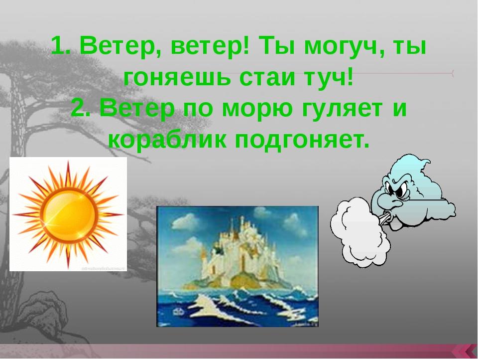 1. Ветер, ветер! Ты могуч, ты гоняешь стаи туч! 2. Ветер по морю гуляет и кор...