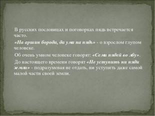 В русских пословицах и поговорках пядь встречается часто. «На аршин борода,