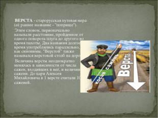 ВЕРСТА - старорусская путевая мера (её раннее название - ''поприще''). Этим
