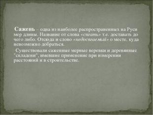 Сажень – одна из наиболее распространенных на Руси мер длины. Название от сл
