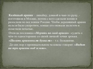 Казённый аршин – линейку, длиной в чью-то руку, - изготовили в Москве, потом