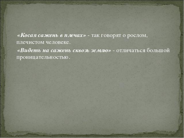 «Косая сажень в плечах» - так говорят о рослом, плечистом человеке. «Видеть...