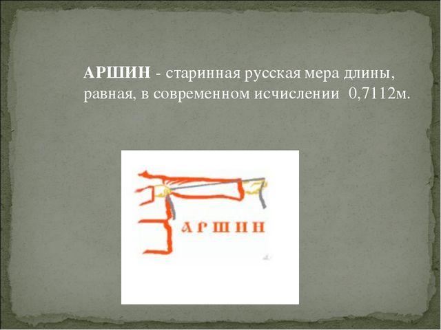 АРШИН - старинная русская мера длины, равная, в современном исчислении 0,711...