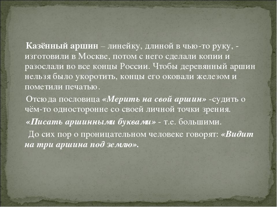 Казённый аршин – линейку, длиной в чью-то руку, - изготовили в Москве, потом...