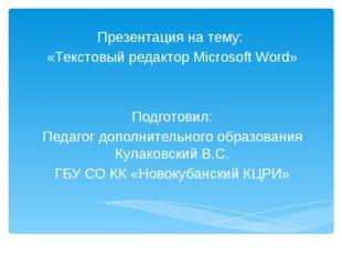 Презентация на тему: «Текстовый редактор Microsoft Word» Подготовил: Педагог