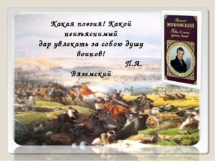 Какая поэзия! Какой неизъяснимый дар увлекать за собою душу воинов! П.А. Вязе