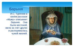 И.С. Тургенев в своём рассказе «Муму» описывает барыню. Она была жестокой, жи