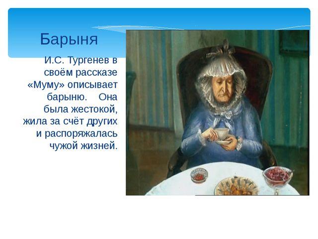 И.С. Тургенев в своём рассказе «Муму» описывает барыню. Она была жестокой, жи...
