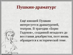 Пушкин-драматург Ещё юношей Пушкин интересуется драматургией, театром. В траг