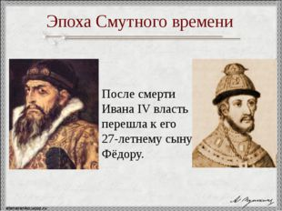 После смерти Ивана IV власть перешла к его 27-летнему сыну Фёдору. Эпоха Сму