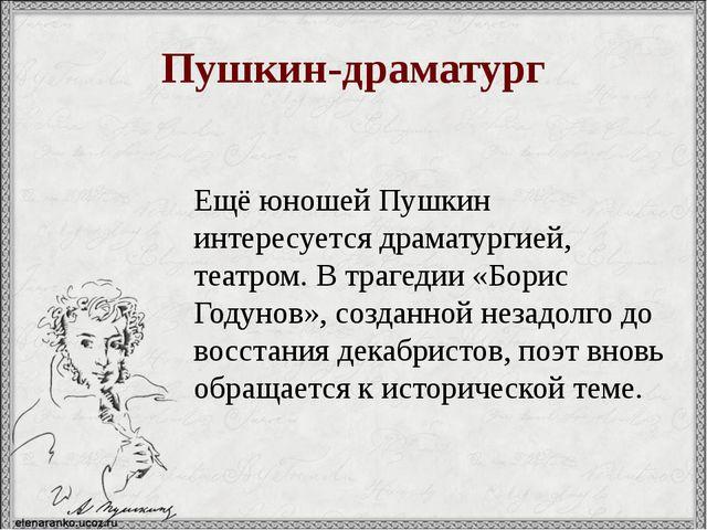 Пушкин-драматург Ещё юношей Пушкин интересуется драматургией, театром. В траг...