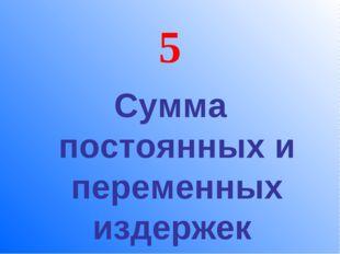 5 Сумма постоянных и переменных издержек
