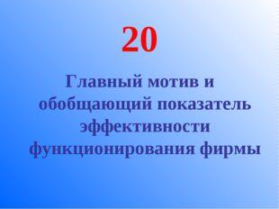 20 Главный мотив и обобщающий показатель эффективности функционирования фирмы