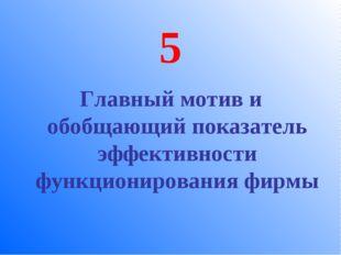 5 Главный мотив и обобщающий показатель эффективности функционирования фирмы