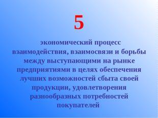 5 экономический процесс взаимодействия, взаимосвязи и борьбы между выступающи