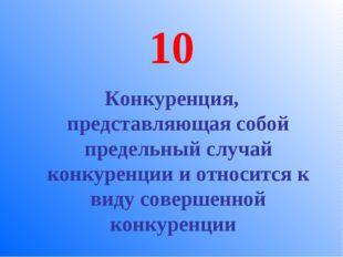 10 Конкуренция, представляющая собой предельный случай конкуренции и относитс
