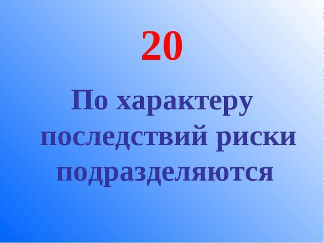 20 По характеру последствий риски подразделяются