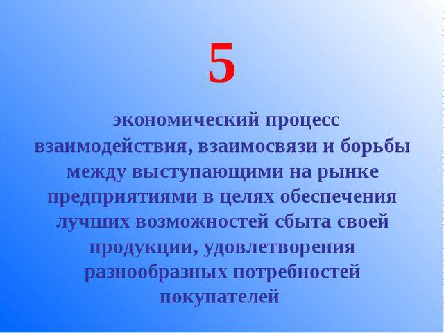 5 экономический процесс взаимодействия, взаимосвязи и борьбы между выступающи...