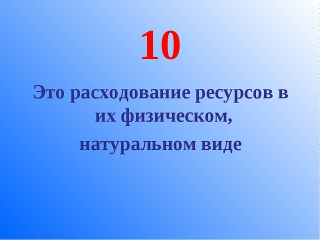 10 Это расходование ресурсов в их физическом, натуральном виде