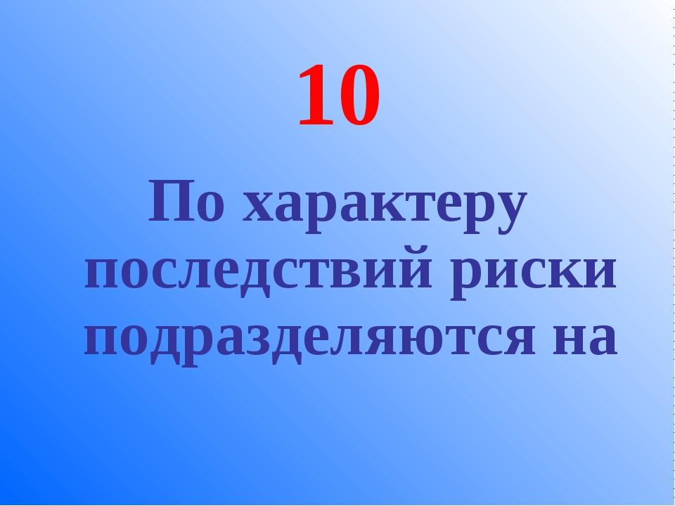 10 По характеру последствий риски подразделяются на