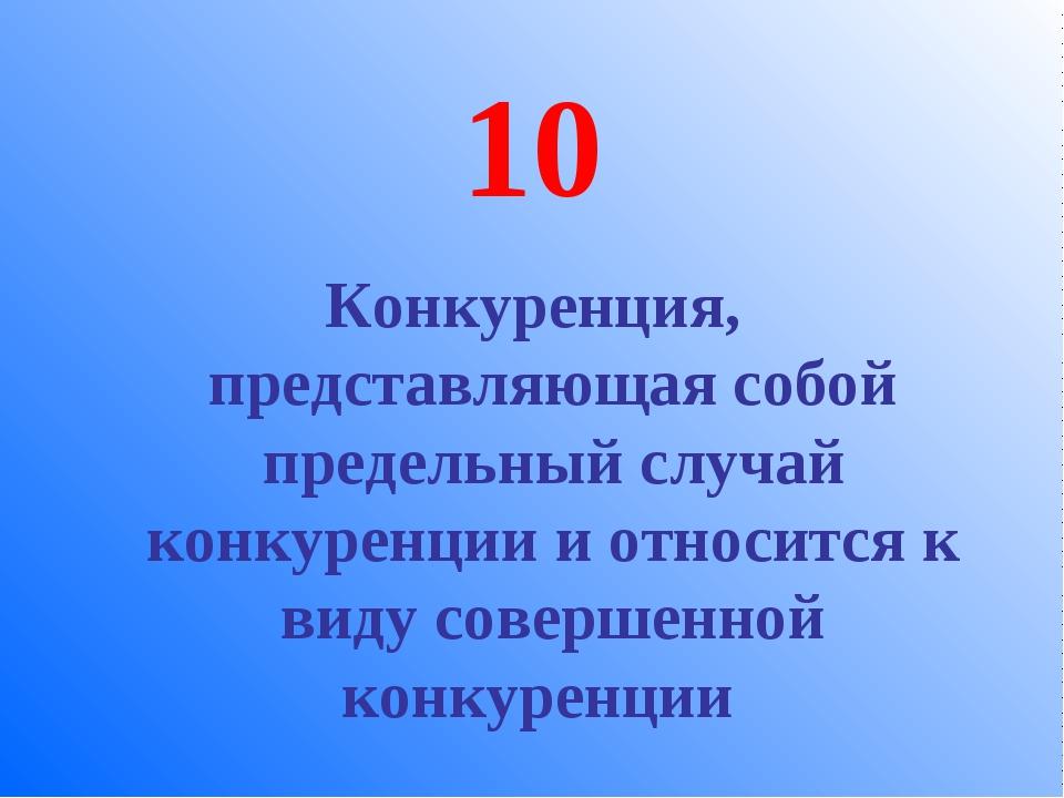 10 Конкуренция, представляющая собой предельный случай конкуренции и относитс...